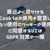 知ってた?最近よく見かけるCookieの使用を宣言したり使用にクッキーの使用に同意するUIはGDPR対策の一環