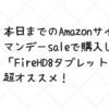 本日までのAmazonサイバーマンデーセールで購入した「FireHD8タブレット」は超オススメ!