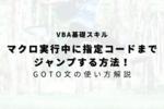 【VBA】マクロ実行中に指定コードまでジャンプ!GOTO文の使い方!