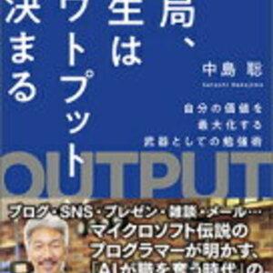 マイクロソフト伝説のプログラマーによるアウトプット術!中島聡 さん著書の「結局、人生はアウトプットで決まる」