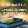【海外旅行に必須!?】auスマホのSIMロック解除を、無料&5分でする方法を詳細図解!