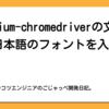 chromium-chromedriverの文字化け?日本語のフォントを入れて解決!