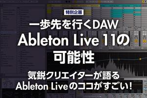 気鋭クリエイターが語るAbleton Liveのココがすごい!|一歩先を行くDAW「Ableton Live 11」の可能性