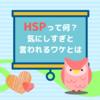 HSP(Highly Sensitive Person)って何??気にしすぎと言われる訳とは