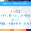 【18禁】dTVで観れる「エロい映画」10選!AVより抜ける邦画・洋画を紹介!