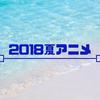 【厳選】2018夏アニメ、観るべき作品はこれだ!
