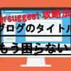 【2019年版】初心者必見!ブログのタイトルの決め方・つけ方徹底解説!!