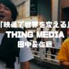 バズよりも一部の熱狂。THINGMEDIA(シングメディア)田中&佐藤の映像にかける思いに迫る