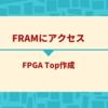FRAMにアクセス (FPGA Top作成編)