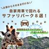 自家用車でまわれる動物園8選 +期間限定のドライブスルーファームを紹介!