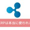 XRP(リップル)は本当に使われる?使われない?メリット・デメリットを解説!