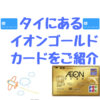 タイで日本人が作るべきクレジットカード、イオンゴールドカードをご紹介!!申し込み方法についても詳しくご説明!!