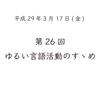 第26回 ゆるい言語活動のすゝめ(平成29年3月17日)