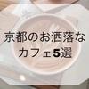 ・京都のお洒落なカフェ5選