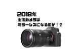 2018年のカメラどうなる?主流はミラーレスになるのか!?