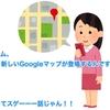 フムフム、つまり新しいGoogleマップが登場するんですね? えっ? それってスゲーーー話じゃん!!