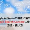 Google AdSenseの審査に落ちた!③Google Search Consoleに登録!方法・使い方