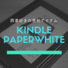 【2018】Kindle Paperwhite(キンドルペーパーホワイト)レビュー