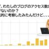 なぜ、わたしのブログのアクセス数が伸びないのか?徹底的に考察したみたんだけど、、、