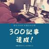 【祝300記事達成】そんな当ブログがやっていること【PV・収益報告】