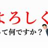 「よろしくお願いします」の「よろしく」ってどんな意味?意識すればおもしろい【日本語】のプチ知識。