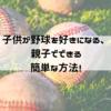 子供が野球を好きになる!親子で出来る簡単な方法