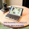 GPD PocketをメインPCとして1年間使い続けた本当の感想