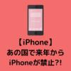 【iPhone】まさかのあの国で来年からiPhoneが禁止になるかもしれないんだって。