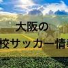 【高校サッカー】2019年全国高校サッカー選手権大阪予選を制した高校はどこか?また、上位まで勝ち進んだ公立高校8校はどこか?
