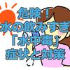 危険!水の飲み過ぎ「水中毒」症状と対策