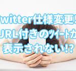 Twitterの仕様が変更された?URL付きのツイートがTLに表示されなくなった!真相はどうなのか
