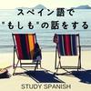 スペイン語で《もしも》の話をしようと思う。 ~スペイン語の《時空感覚》をインストール~