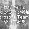 感染拡大を懸念して欠席を決めた子にも修学旅行にオンライン参加してもらうことはできないのか。→Microsoft Teamsでやってみた