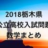 【数学解説】2018栃木県公立高校入試問題~まとめ~
