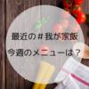 【日常】最近の我が家飯~家事は料理が一番好き!今週のメニューは…?