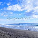 Your only life once