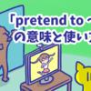 1分で覚える「pretend to 〜」の意味と使い方