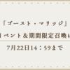 「ゴースト・マリッジ」&期間限定召喚は7月22日14:59まで!