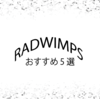 RADWIMPSを10年好きな私のおすすめ曲5選