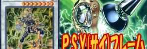 【PSYフレーム】PSYフレームデッキと関連サポートカード+デッキレシピまとめ