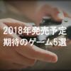 【PS4版】2018年発売予定!新作PS4ゲームおすすめ5選