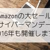 【解説】Amazon1週間の大セール「サイバーマンデーウィーク」が2016年もやってくる