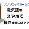 【パナソニックホームズの玄関ドア】電気錠をスマホで操作するために必要な物やステップは?
