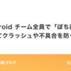 Android チーム全員で「ぽちぽち」してクラッシュや不具合を防ぐ!