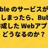 Bubble のサービスが終了してしまったら、Bubble で作成した Webアプリはどうなるのか?