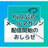 PyQメルマガ発行のお知らせ:Pythonの魅力とプログラミング学習の初めの一歩をお伝えします!