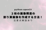 【python-openCV】2枚の画像輝度を割り算した画像を作成する方法!