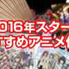 アニメ・漫画好きなら観ておきたいAmazonプライムで観れるオススメの2016年新作アニメ5選