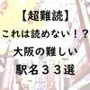【超難読】これは読めない!?大阪の難しい駅名33選
