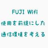 そろそろFUJI Wifi持つことを前提にした通信環境を考える
